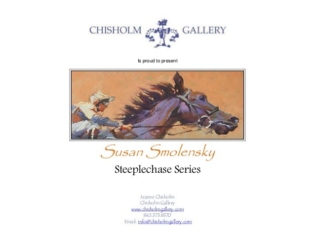 Is proud to present Susan Smolensky Steeplechase Series Jeanne Chisholm Chisholm Gallery www.chisholmgallery.com 845.373.8...