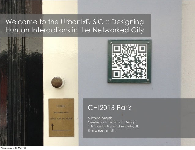Welcome to the UrbanIxD SIG :: DesigningHuman Interactions in the Networked CityCHI2013 ParisMichael SmythCentre for Inter...