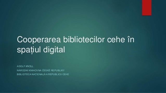 Cooperarea bibliotecilor cehe în spațiul digital ADOLF КNOLL NÁRODNÍ KNIHOVNA ČESKÉ REPUBLIKY BIBLIOTECA NAȚIONALĂ A REPUB...