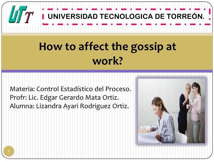 UNIVERSIDAD TECNOLOGICA DE TORREÓN.         How to affect the gossip at                   work?Materia: Control Estadístic...