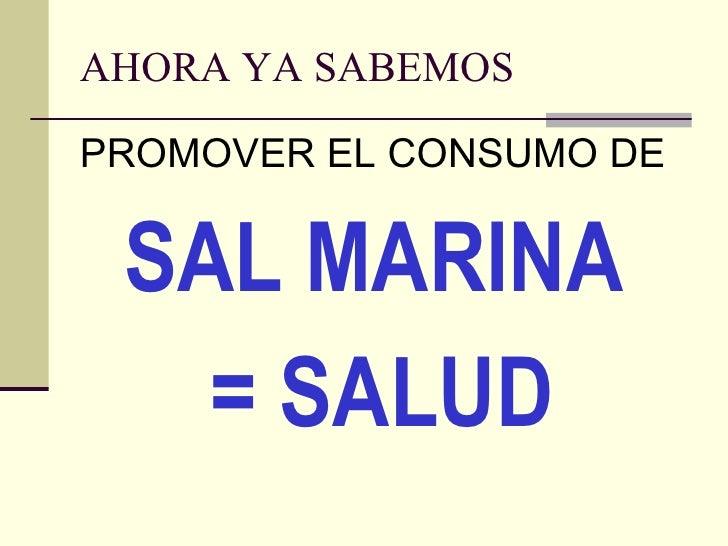 AHORA YA SABEMOS <ul><li>PROMOVER EL CONSUMO DE  </li></ul><ul><li>SAL MARINA </li></ul><ul><li>= SALUD </li></ul>