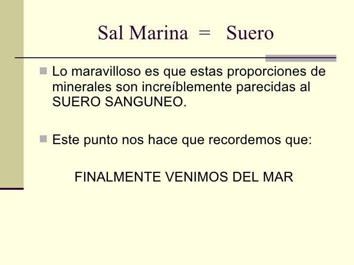 Sal Marina  =  Suero <ul><li>Lo maravilloso es que estas proporciones de minerales son increíblemente parecidas al SUERO S...