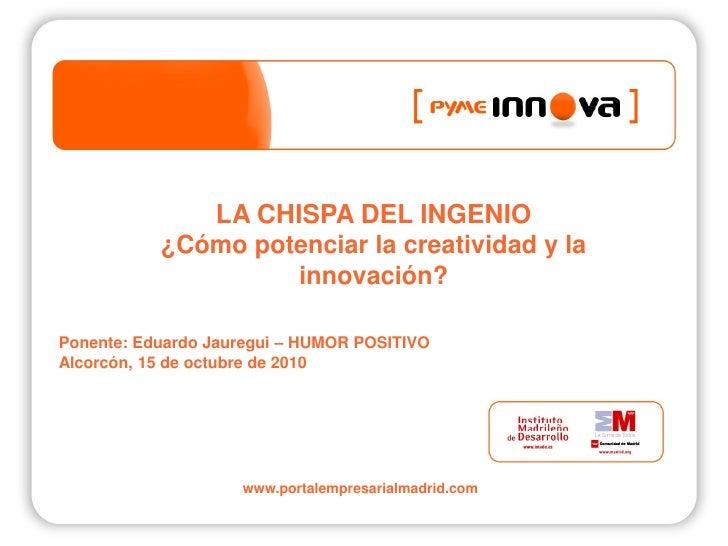 LA CHISPA DEL INGENIO            ¿Cómo potenciar la creatividad y la                     innovación?  Ponente: Eduardo Jau...