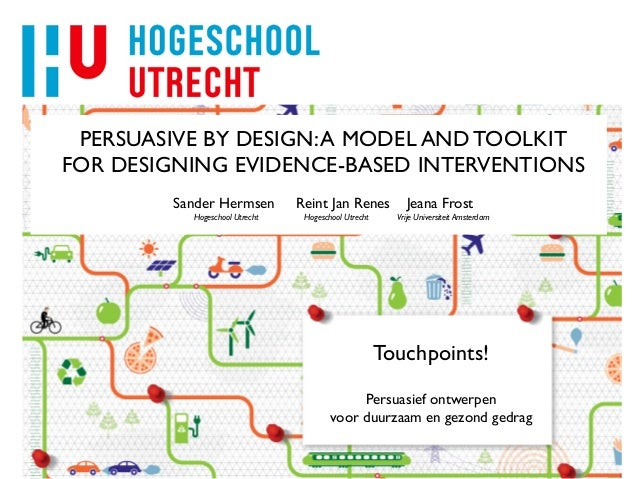 PERSUASIVE BY DESIGN:A MODEL AND TOOLKIT FOR DESIGNING EVIDENCE-BASED INTERVENTIONS Sander Hermsen Reint Jan Renes Jeana F...