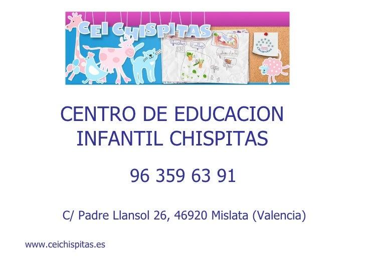 CENTRO DE EDUCACION INFANTIL CHISPITAS 96 359 63 91  C/ Padre Llansol 26, 46920 Mislata (Valencia)  www.ceichispitas.es