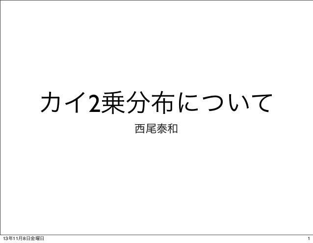 カイ2乗分布について 西尾泰和  13年11月8日金曜日  1