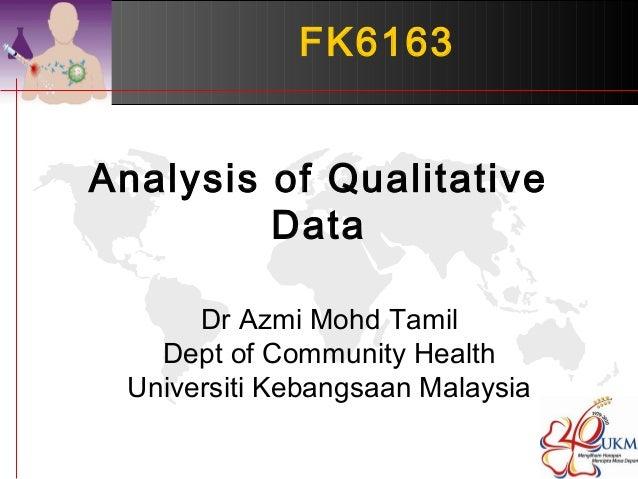 FK6163  Analysis of Qualitative  Data  Dr Azmi Mohd Tamil  Dept of Community Health  Universiti Kebangsaan Malaysia
