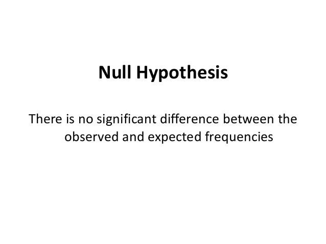 Null Hypothesis There is no significant difference between the observed and expected frequencies