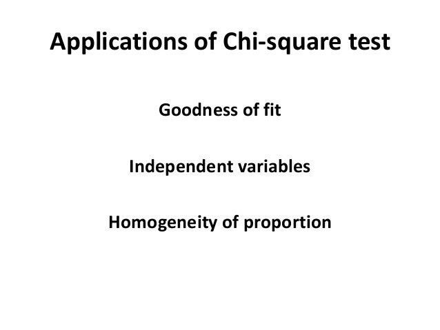 Applications of Chi-square test Goodness of fit Independent variables Homogeneity of proportion