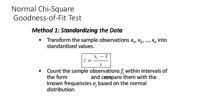 Normal Chi-Square Goodness-of-Fit Test • Transform the sample observations x1, x2, …, xn into standardized values. • Count...