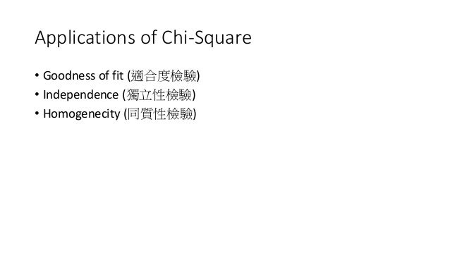 Applications of Chi-Square • Goodness of fit (適合度檢驗) • Independence (獨立性檢驗) • Homogenecity (同質性檢驗)