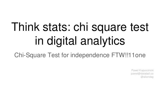 Think stats: chi square test in digital analytics Chi-Square Test for independence FTW!!11one Pawel Kapuscinski pawel@data...
