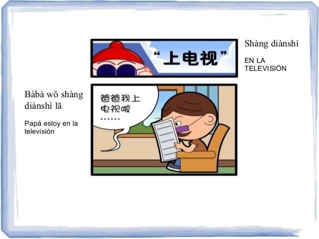 Shàng diànshì EN LA TELEVISIÓN Bàbà wŏ shàng diànshì lā Papá estoy en la televisión