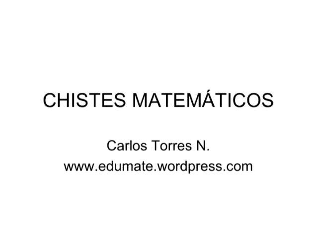 CHISTES MATEMÁTICOS  Carlos Torres N.  www. edumate. wordpress. com