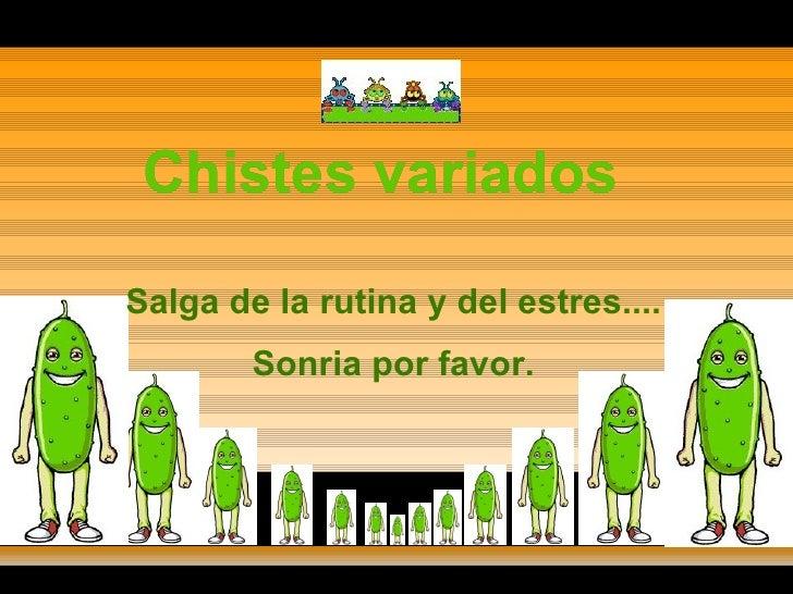 Chistes variados Chistes variados Chistes variados Salga de la rutina y del estres.... Sonria por favor.