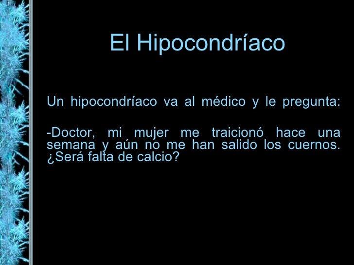 El Hipocondríaco Un hipocondríaco va al médico y le pregunta: -Doctor, mi mujer me traicionó hace una semana y aún no me h...