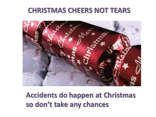 CHRISTMAS CHEERS NOT TEARS  Accidents do happen at Christmas so don't take any chances