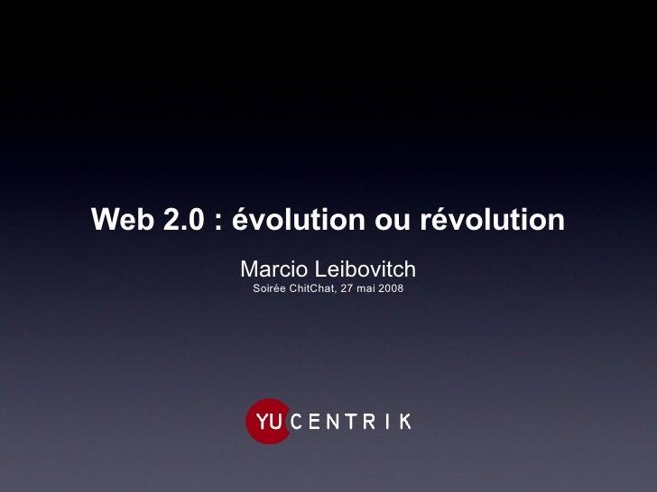 Web 2.0 : évolution ou révolution <ul><li>Marcio Leibovitch </li></ul><ul><li>Soirée ChitChat, 27 mai 2008 </li></ul>