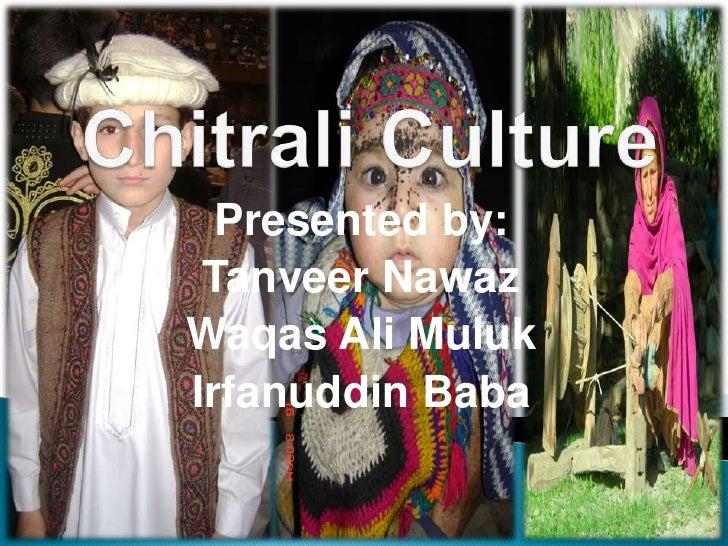 Chitrali Culture<br />Presented by: <br />Tanveer Nawaz<br />Waqas Ali Muluk<br />Irfanuddin Baba<br />