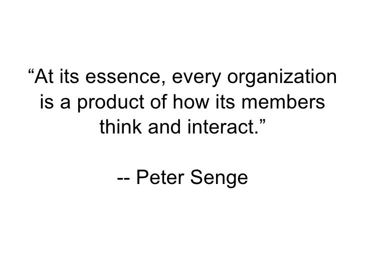 """At its essence, every organization  is a product of how its members          think and interact.""            -- Peter Senge"