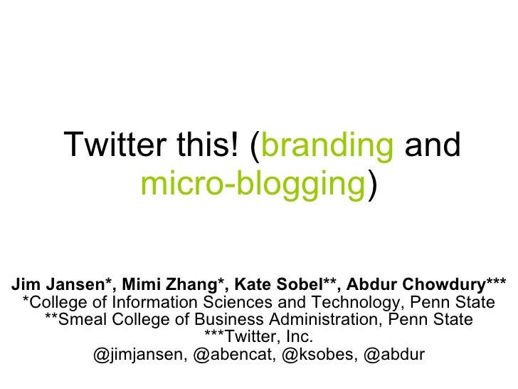 Twitter this! ( branding  and  micro-blogging ) Jim Jansen*, Mimi Zhang*, Kate Sobel**, Abdur Chowdury*** *College of In...