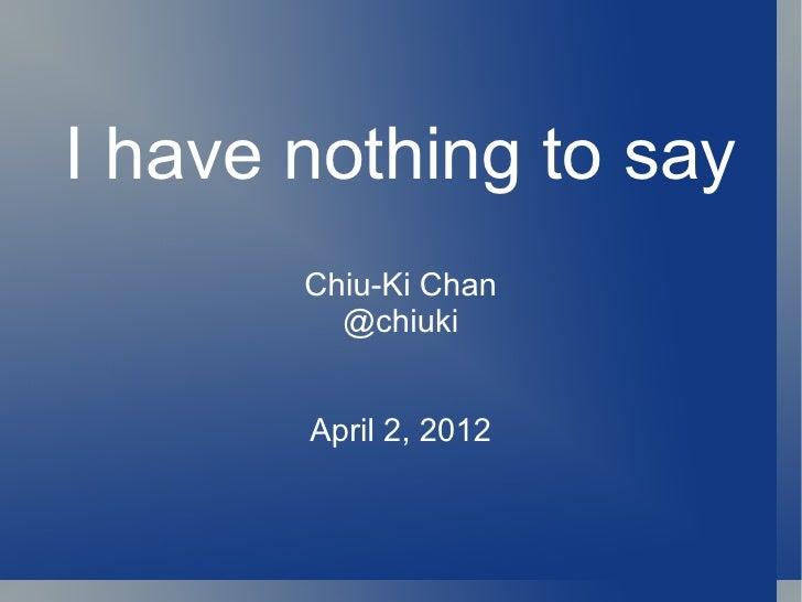 I have nothing to say       Chiu-Ki Chan         @chiuki       April 2, 2012