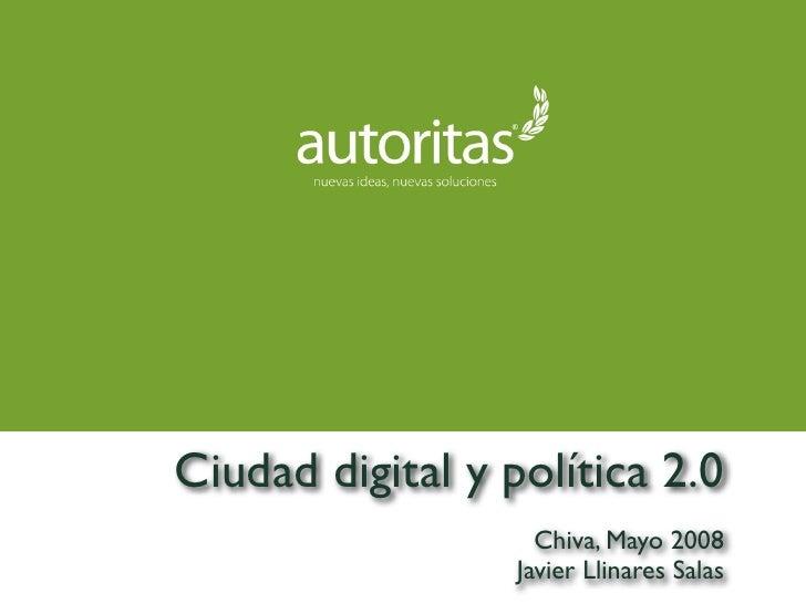 Ciudad digital y política 2.0                     Chiva, Mayo 2008                   Javier Llinares Salas