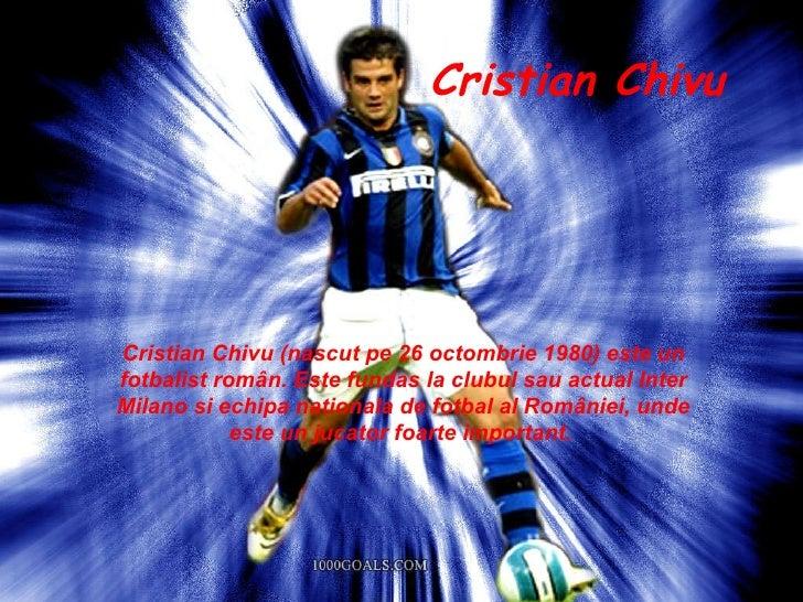 Cristian Chivu (nascut pe 26 octombrie 1980) este un fotbalist român. Este fundas la clubul sau actual Inter Milano si ech...