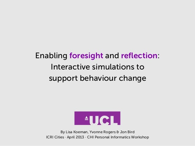 Enabling foresight and reflection:Interactive simulations tosupport behaviour changeBy Lisa Koeman, Yvonne Rogers & Jon Bir...