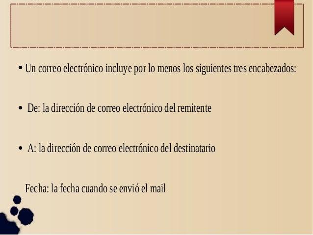 ● Un correo electrónico incluye por lo menos los siguientes tres encabezados: ● De: la dirección de correo electrónico del...