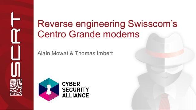 Reverse engineering Swisscom'sReverse engineering Swisscom's Centro Grande modemsCentro Grande modems Alain Mowat & Thomas...