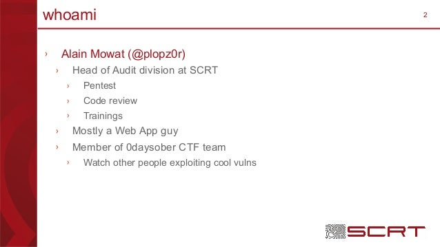2whoami › Alain Mowat (@plopz0r) › Head of Audit division at SCRT › Pentest › Code review › Trainings › Mostly a Web App g...