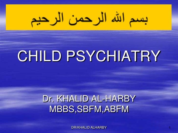 DR/KHALID ALHARBY<br />1<br />بسم الله الرحمن الرحيم<br />CHILD PSYCHIATRY<br />Dr. KHALID AL-HARBY<br />MBBS,SBFM,ABFM<br />