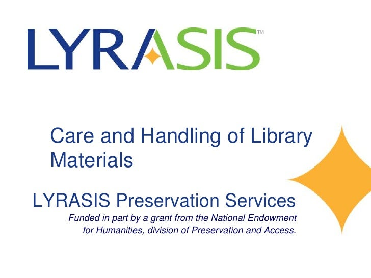 Care and Handling of Library  Materials LYRASIS Preservation Services    Funded in part by a grant from the National Endow...