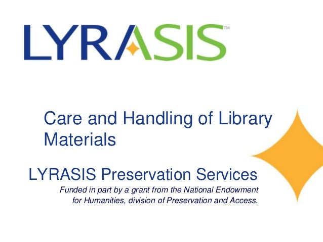 Care and Handling of Library Materials LYRASIS Preservation Services Funded in part by a grant from the National Endowment...