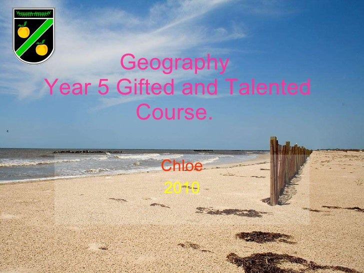 Geography  Year 5 Gifted and Talented Course.  Chloe 2010