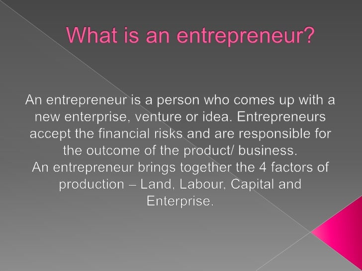 What is an entrepreneur?<br />An entrepreneur is a person who comes up with a new enterprise, venture or idea. Entrepreneu...