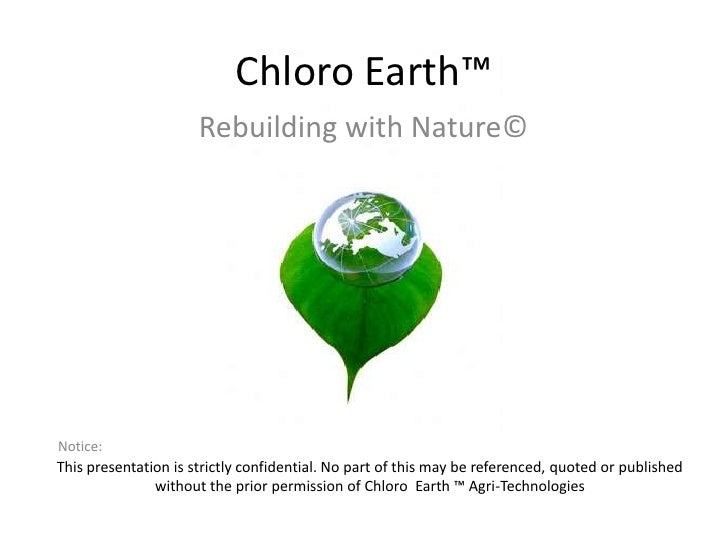 Chloro Earth™<br />Rebuilding with Nature©<br />Notice:<br />This presentation is strictly confidential. No part of this m...