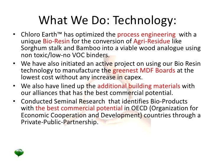 What We Do: Technology: <br />Chloro Earth™ has optimized the process engineering  with a unique Bio-Resin for the convers...