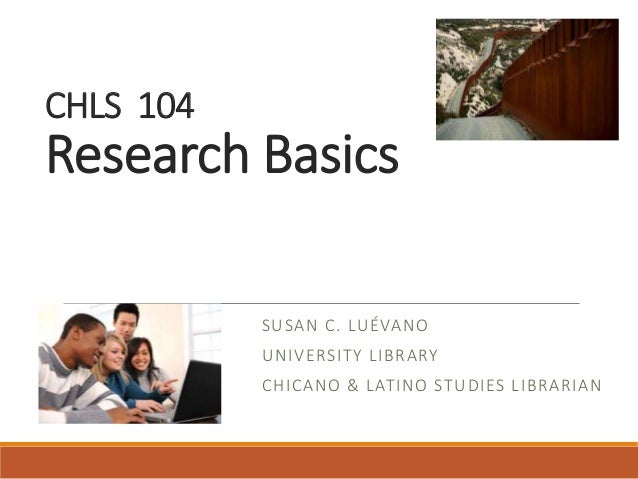 CHLS 104 Research Basics SUSAN C. LUÉVANO UNIVERSITY LIBRARY CHICANO & LATINO STUDIES LIBRARIAN