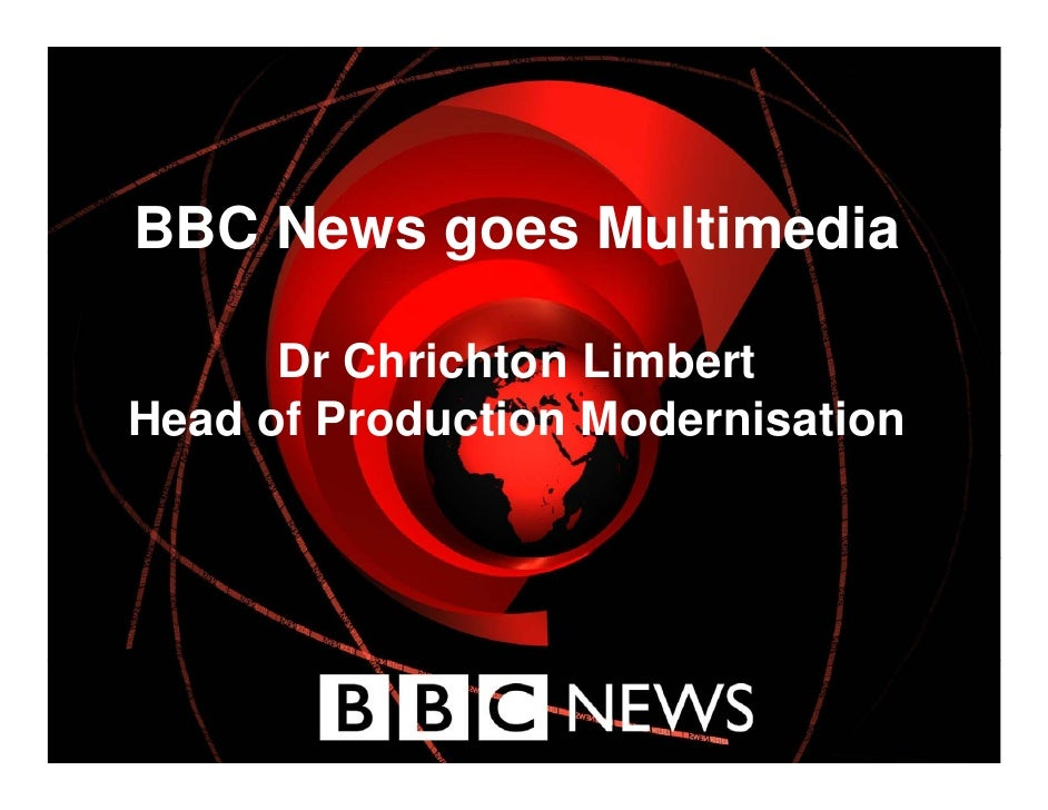 BBC News goes Multimedia          g        Dr Chrichton Limbert Head of Production Modernisation                 December ...