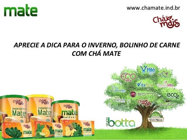www.chamate.ind.brwww.chamate.ind.brAPRECIE A DICA PARA O INVERNO, BOLINHO DE CARNECOM CHÁ MATE