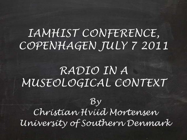 IAMHIST CONFERENCE, COPENHAGEN JULY 7 2011RADIO IN A MUSEOLOGICAL CONTEXT<br />By<br />Christian Hviid Mortensen<br />Univ...