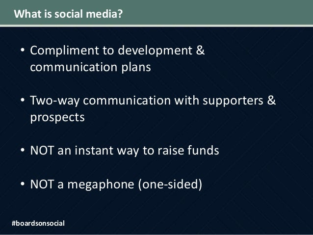 What is social media? • Compliment to development & communication plans • Two-way communication with supporters & prospect...