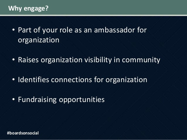 Why engage? • Part of your role as an ambassador for organization • Raises organization visibility in community • Identifi...