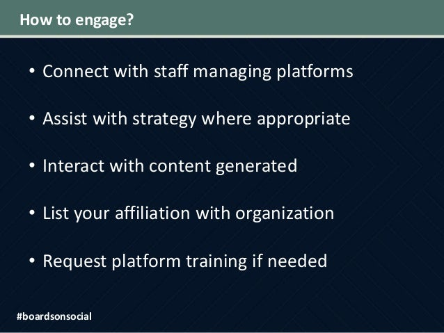 How to engage? • Connect with staff managing platforms • Assist with strategy where appropriate • Interact with content ge...