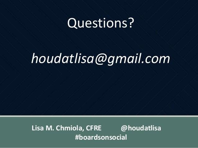Questions? houdatlisa@gmail.com Lisa M. Chmiola, CFRE @houdatlisa #boardsonsocial