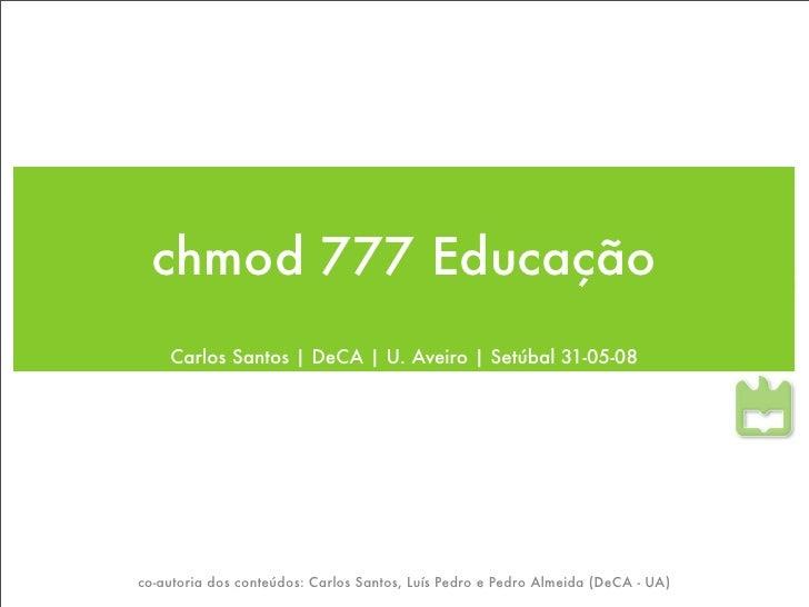 chmod 777 Educação     Carlos Santos | DeCA | U. Aveiro | Setúbal 31-05-08     co-autoria dos conteúdos: Carlos Santos, Lu...