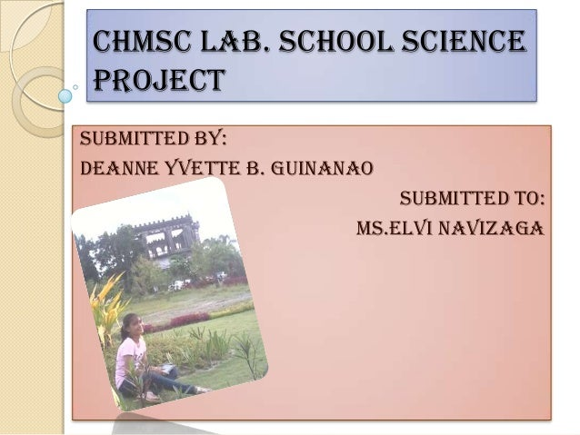 CHMSC Lab. School Science ProjectSubmitted by:Deanne yvette b. guinanao                           Submitted to:           ...