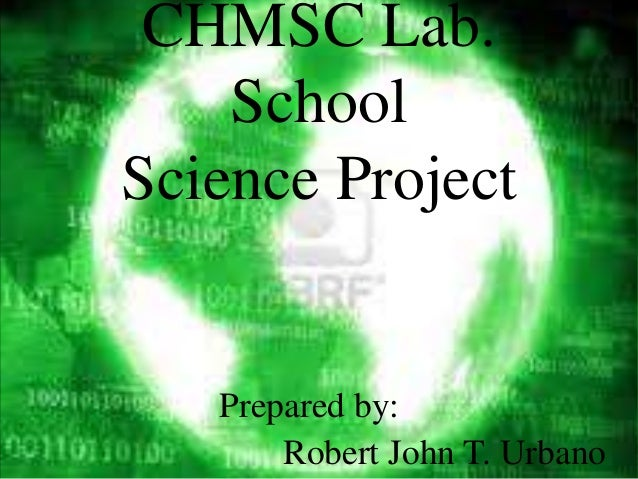 CHMSC Lab.    SchoolScience Project   Prepared by:       Robert John T. Urbano